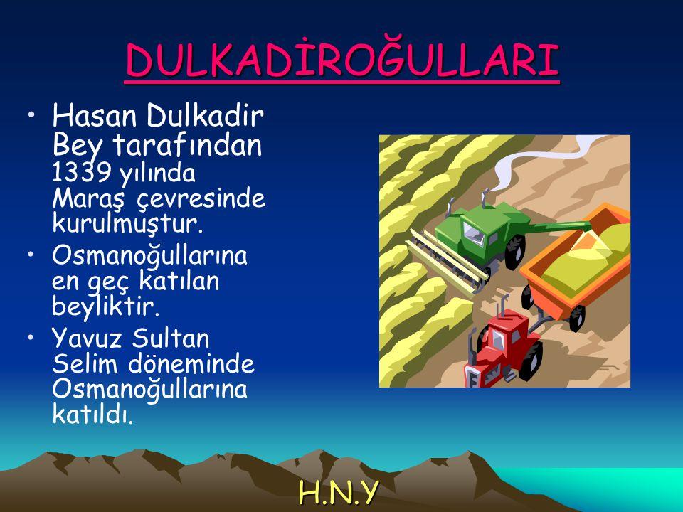 DULKADİROĞULLARI Hasan Dulkadir Bey tarafından 1339 yılında Maraş çevresinde kurulmuştur. Osmanoğullarına en geç katılan beyliktir.