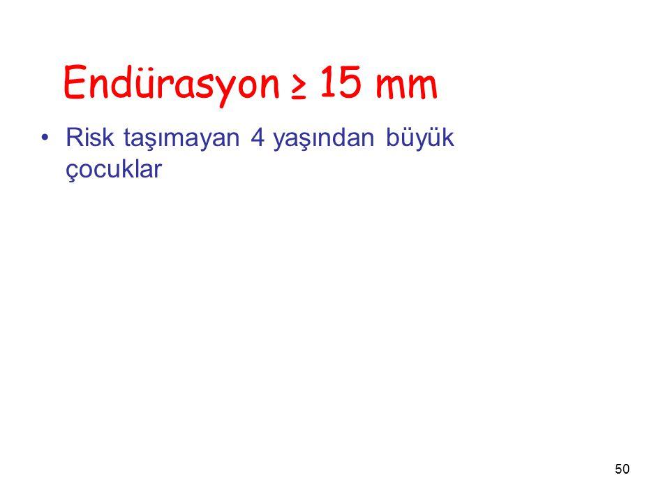 Endürasyon ≥ 15 mm Risk taşımayan 4 yaşından büyük çocuklar