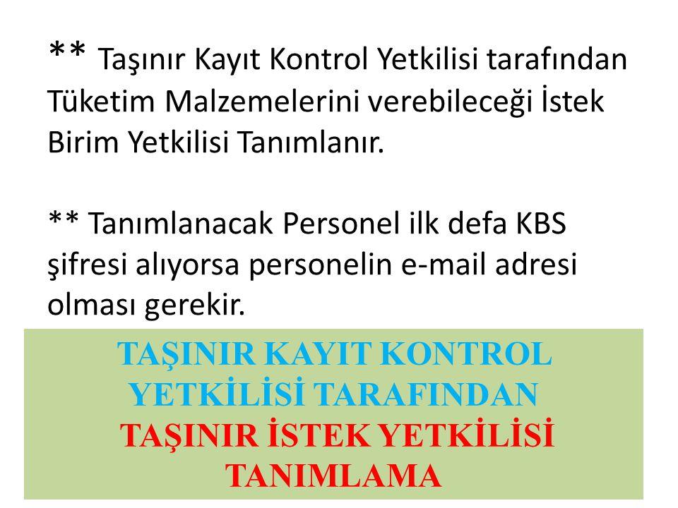 ** Taşınır Kayıt Kontrol Yetkilisi tarafından Tüketim Malzemelerini verebileceği İstek Birim Yetkilisi Tanımlanır. ** Tanımlanacak Personel ilk defa KBS şifresi alıyorsa personelin e-mail adresi olması gerekir.