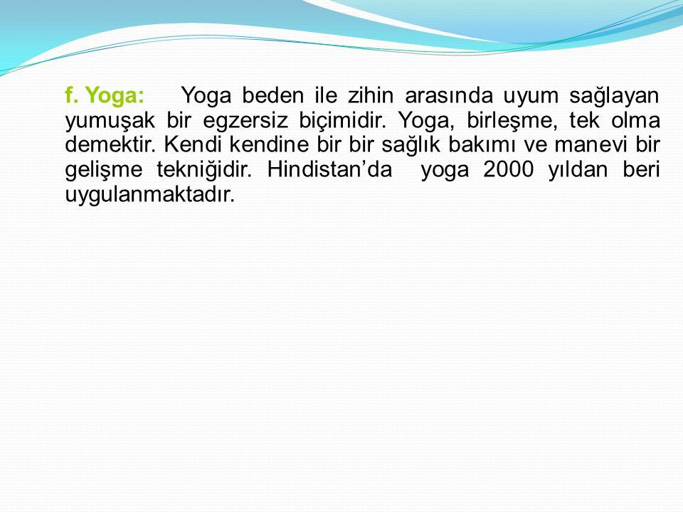 f. Yoga: Yoga beden ile zihin arasında uyum sağlayan yumuşak bir egzersiz biçimidir.