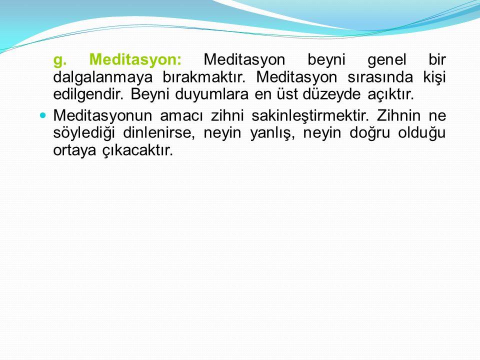 g. Meditasyon: Meditasyon beyni genel bir dalgalanmaya bırakmaktır