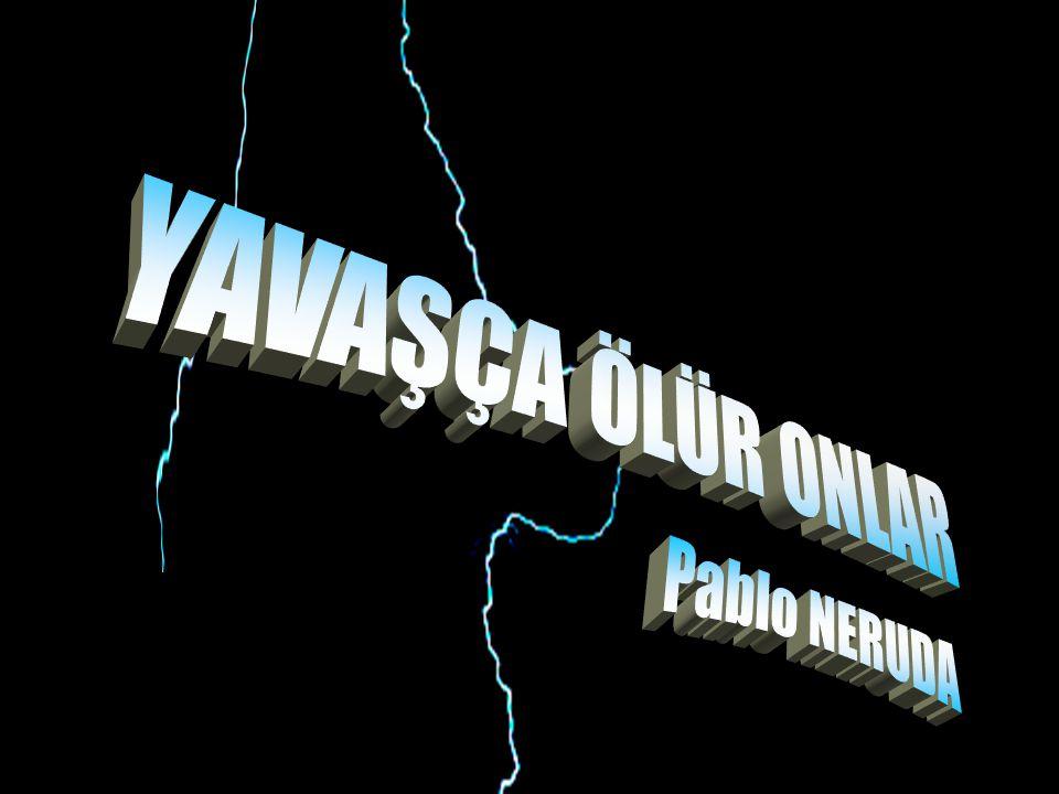 YAVAŞÇA ÖLÜR ONLAR Pablo NERUDA
