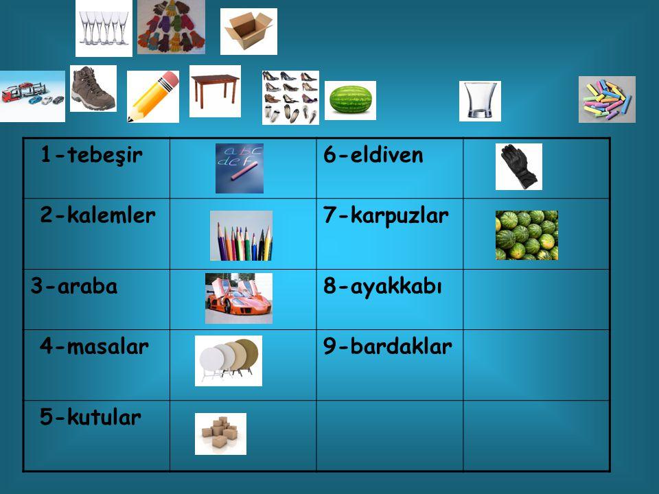 1-tebeşir 6-eldiven 2-kalemler 7-karpuzlar 3-araba 8-ayakkabı 4-masalar 9-bardaklar 5-kutular