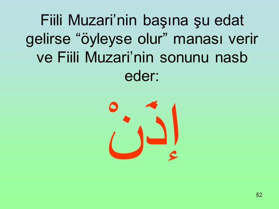 Fiili Muzari'nin başına şu edat gelirse öyleyse olur manası verir ve Fiili Muzari'nin sonunu nasb eder:
