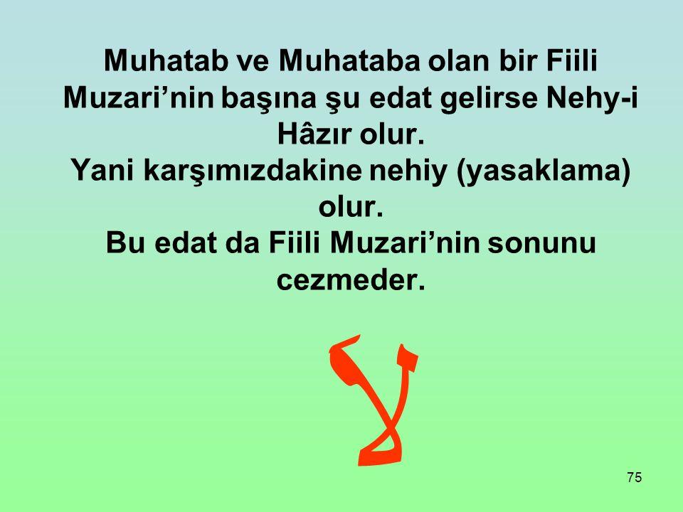 Muhatab ve Muhataba olan bir Fiili Muzari'nin başına şu edat gelirse Nehy-i Hâzır olur.