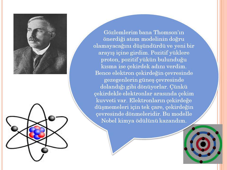 Gözlemlerim bana Thomson'ın önerdiği atom modelinin doğru olamayacağını düşündürdü ve yeni bir arayış içine girdim.