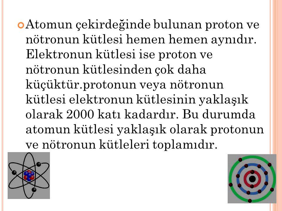 Atomun çekirdeğinde bulunan proton ve nötronun kütlesi hemen hemen aynıdır.