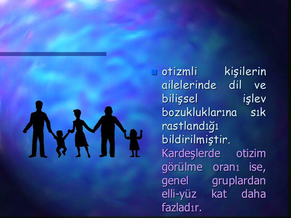otizmli kişilerin ailelerinde dil ve bilişsel işlev bozukluklar1na s1k rastland1ğ1 bildirilmiştir. Kardeşlerde otizim görülme oran1 ise, genel gruplardan elli-yüz kat daha fazlad1r.