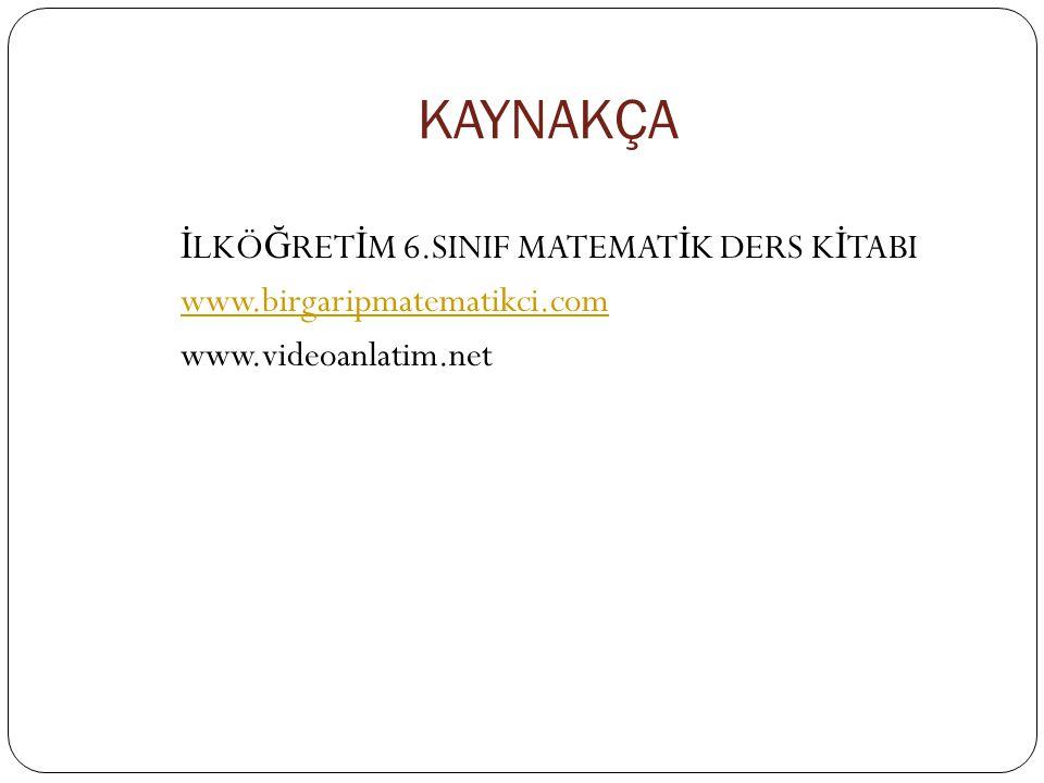 KAYNAKÇA İLKÖĞRETİM 6.SINIF MATEMATİK DERS KİTABI www.birgaripmatematikci.com www.videoanlatim.net