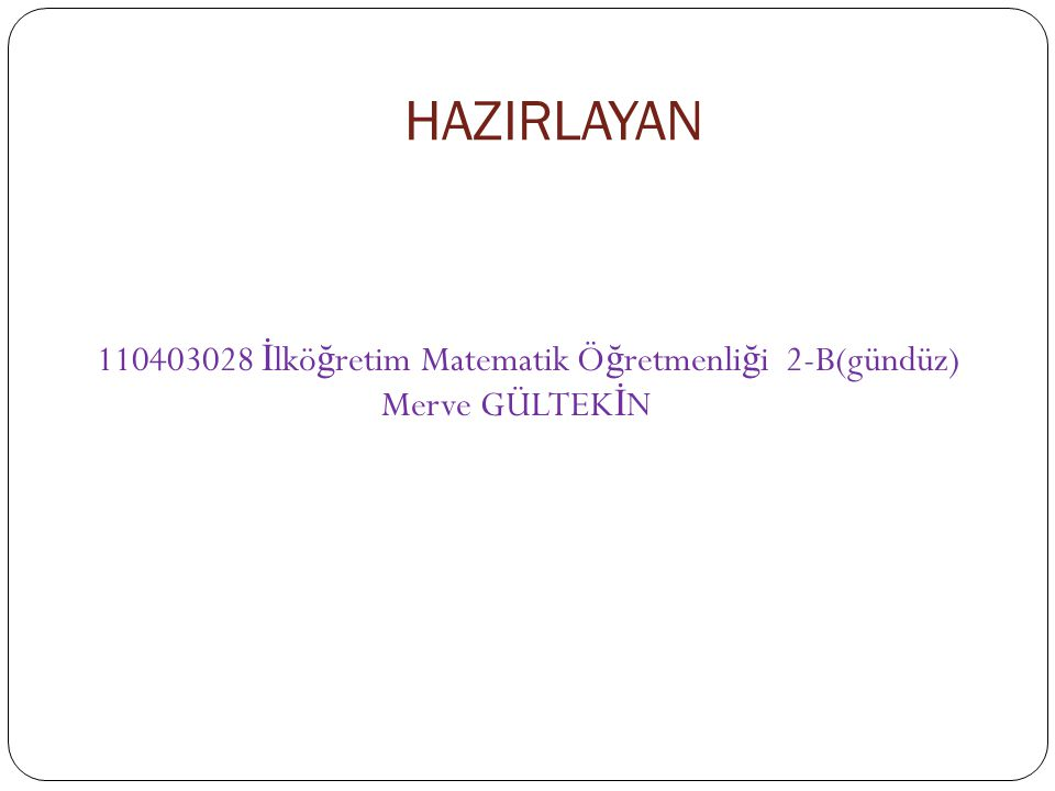 HAZIRLAYAN 110403028 İlköğretim Matematik Öğretmenliği 2-B(gündüz) Merve GÜLTEKİN