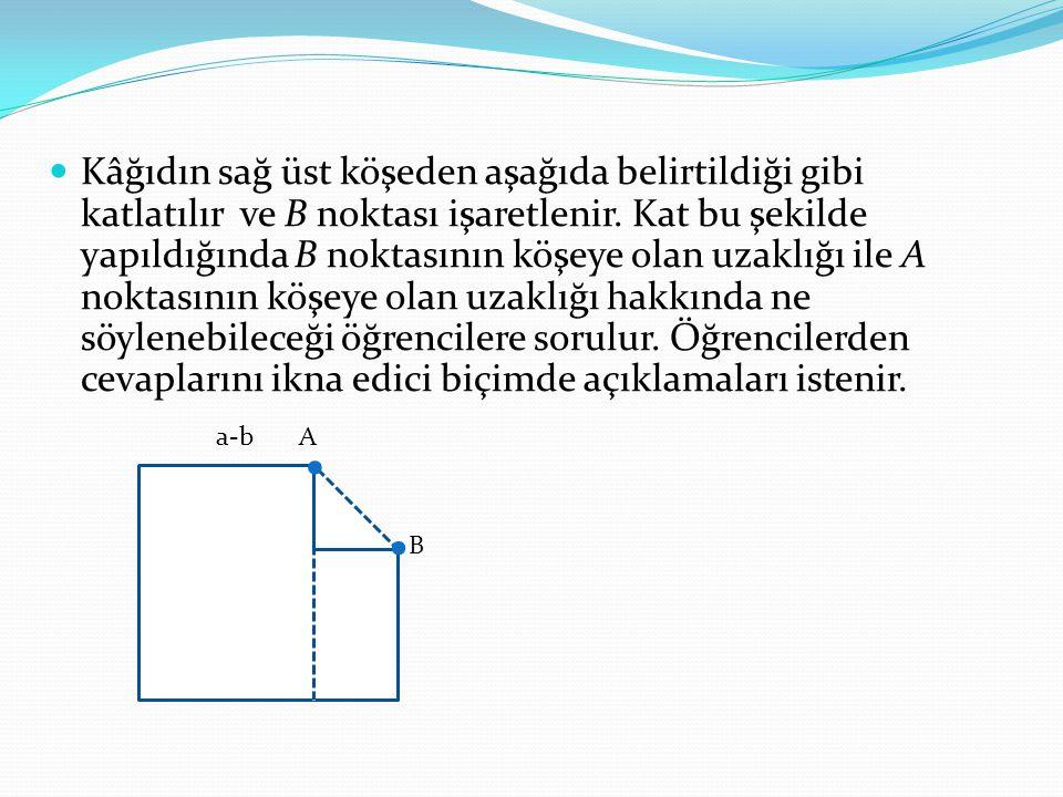 Kâğıdın sağ üst köşeden aşağıda belirtildiği gibi katlatılır ve B noktası işaretlenir. Kat bu şekilde yapıldığında B noktasının köşeye olan uzaklığı ile A noktasının köşeye olan uzaklığı hakkında ne söylenebileceği öğrencilere sorulur. Öğrencilerden cevaplarını ikna edici biçimde açıklamaları istenir.
