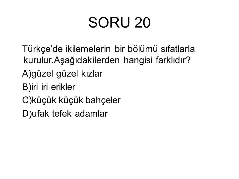 SORU 20 Türkçe'de ikilemelerin bir bölümü sıfatlarla kurulur.Aşağıdakilerden hangisi farklıdır A)güzel güzel kızlar.