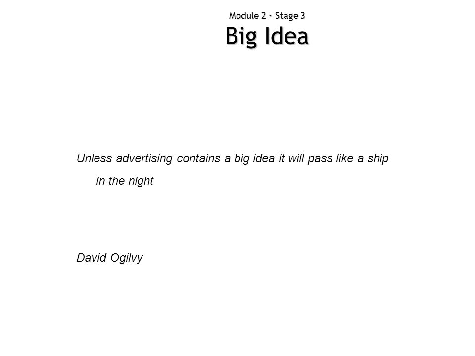 Module 2 - Stage 3 Big Idea Unless advertising contains a big idea it will pass like a ship in the night.