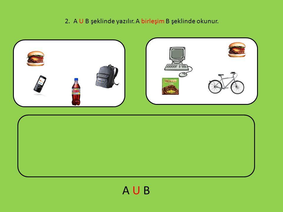2. A U B şeklinde yazılır. A birleşim B şeklinde okunur.
