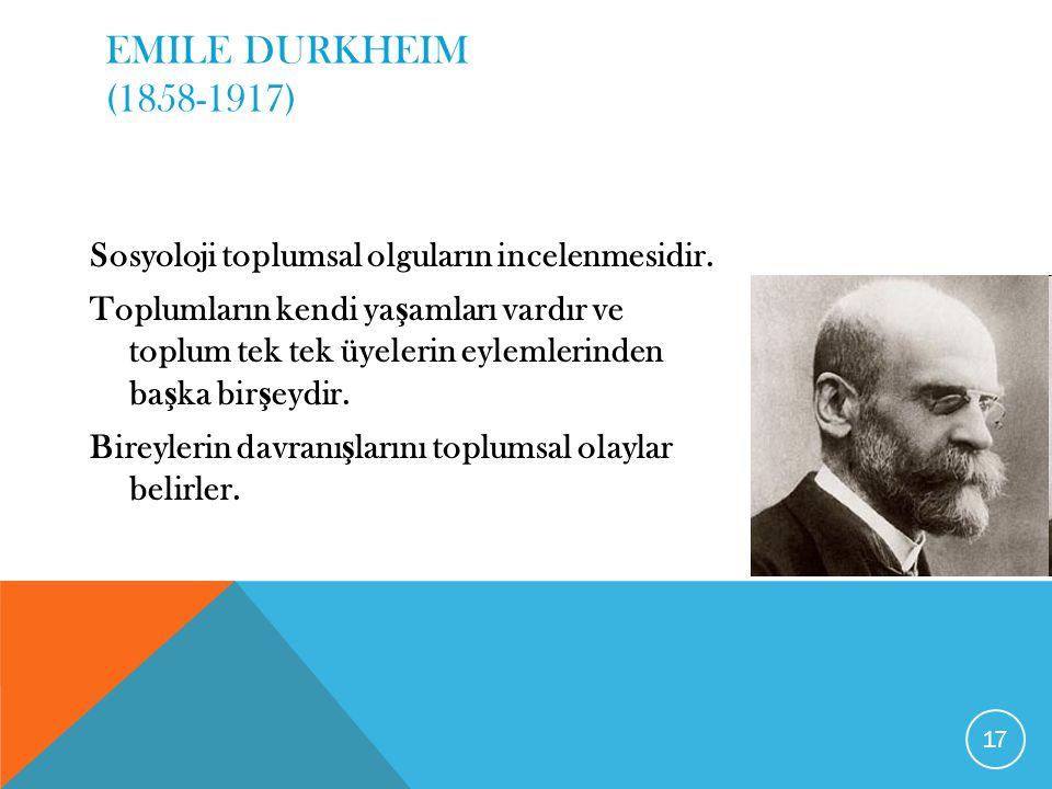 EMILE DURKHEIM (1858-1917) Sosyoloji toplumsal olguların incelenmesidir.