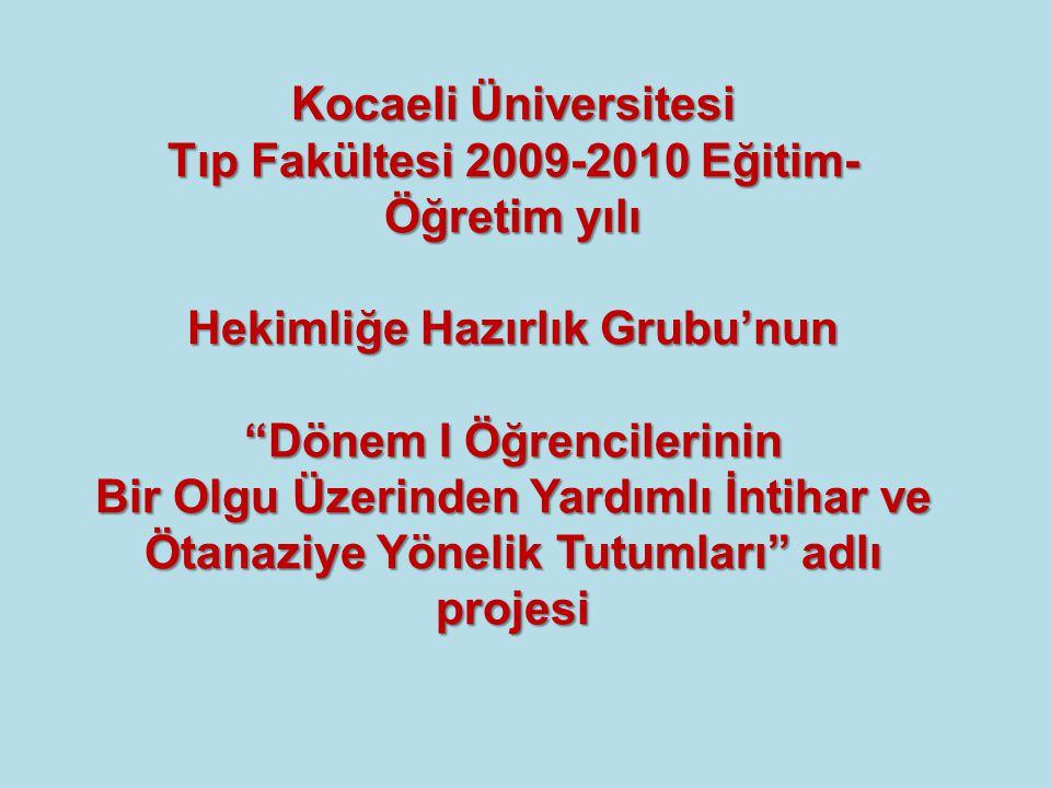Kocaeli Üniversitesi Tıp Fakültesi 2009-2010 Eğitim- Öğretim yılı Hekimliğe Hazırlık Grubu'nun Dönem I Öğrencilerinin Bir Olgu Üzerinden Yardımlı İntihar ve Ötanaziye Yönelik Tutumları adlı projesi