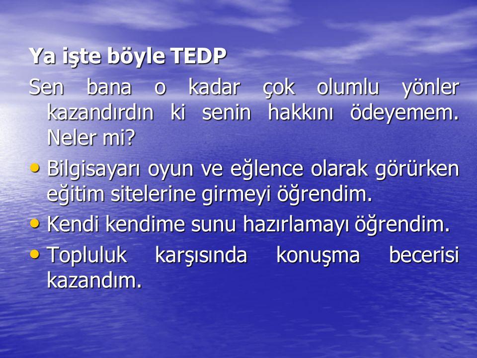 Ya işte böyle TEDP Sen bana o kadar çok olumlu yönler kazandırdın ki senin hakkını ödeyemem. Neler mi
