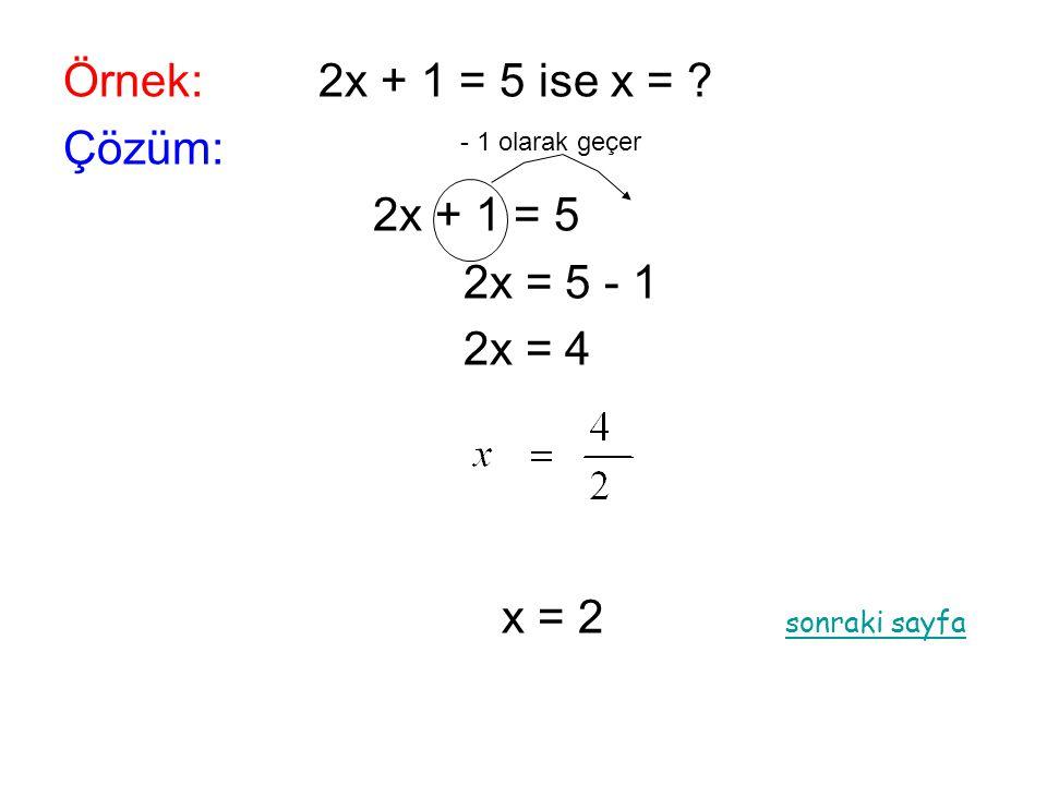 Örnek: 2x + 1 = 5 ise x = Çözüm: 2x + 1 = 5 2x = 5 - 1 2x = 4
