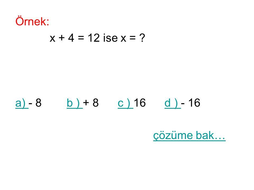 Örnek: x + 4 = 12 ise x = a) - 8 b ) + 8 c ) 16 d ) - 16 çözüme bak…