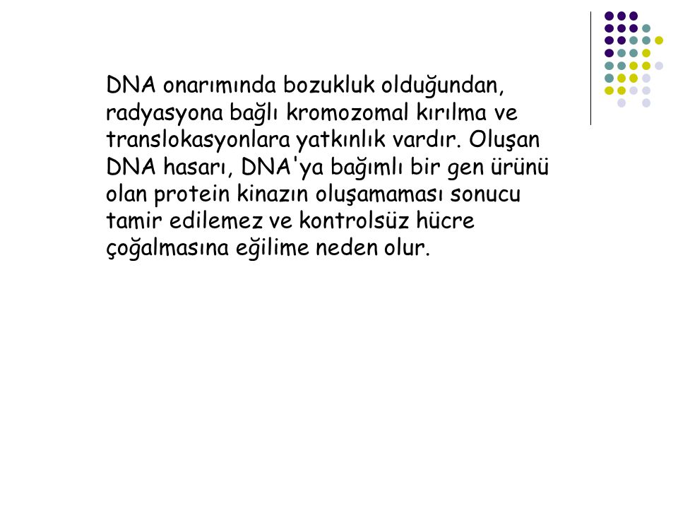 DNA onarımında bozukluk olduğundan, radyasyona bağlı kromozomal kırılma ve translokasyonlara yatkınlık vardır.
