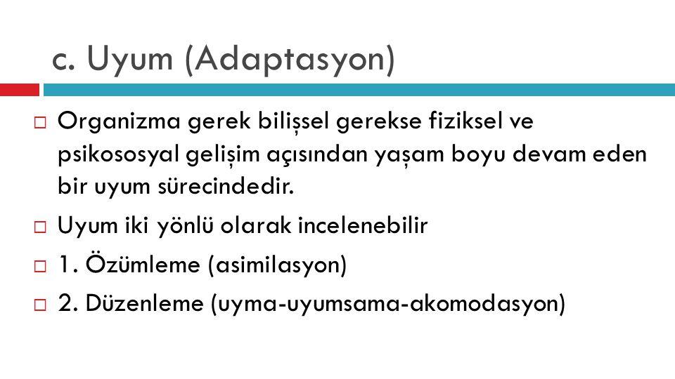c. Uyum (Adaptasyon) Organizma gerek bilişsel gerekse fiziksel ve psikososyal gelişim açısından yaşam boyu devam eden bir uyum sürecindedir.