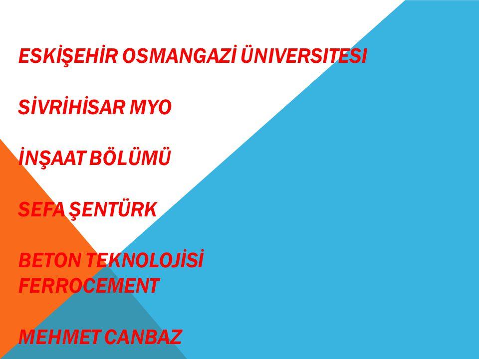 ESKİŞEHİR OSMANGAZİ üniversitesi SİVRİHİSAR MYO İNŞAAT BÖLÜMÜ SEFA ŞENTÜRK BETON TEKNOLOJİSİ FERROCEMENT MEHMET CANBAZ