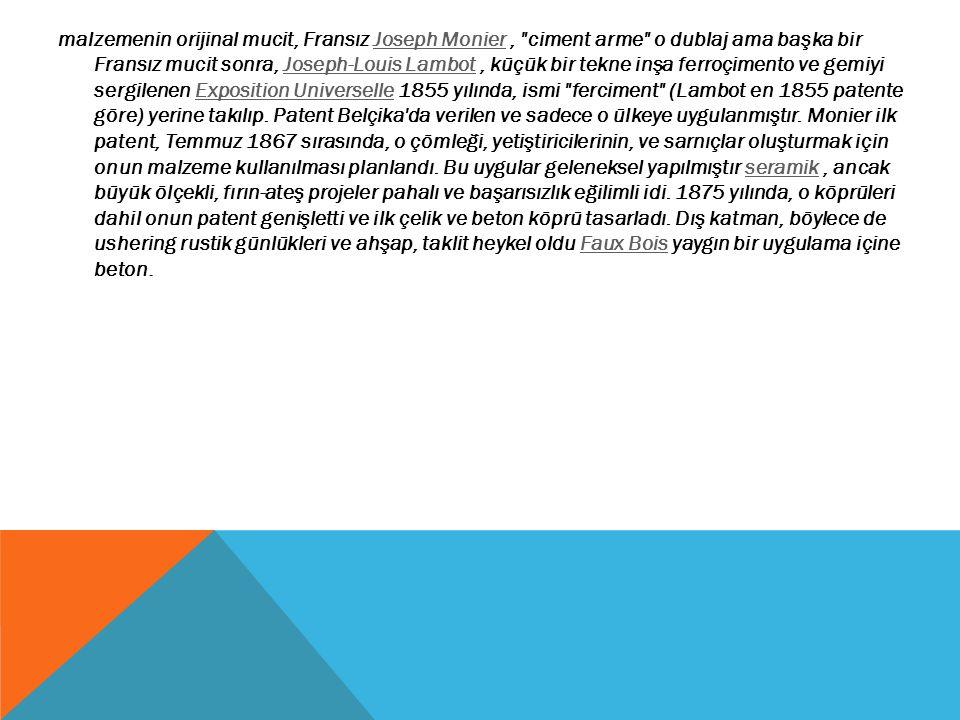 malzemenin orijinal mucit, Fransız Joseph Monier , ciment arme o dublaj ama başka bir Fransız mucit sonra, Joseph-Louis Lambot , küçük bir tekne inşa ferroçimento ve gemiyi sergilenen Exposition Universelle 1855 yılında, ismi ferciment (Lambot en 1855 patente göre) yerine takılıp. Patent Belçika da verilen ve sadece o ülkeye uygulanmıştır. Monier ilk patent, Temmuz 1867 sırasında, o çömleği, yetiştiricilerinin, ve sarnıçlar oluşturmak için onun malzeme kullanılması planlandı. Bu uygular geleneksel yapılmıştır seramik , ancak büyük ölçekli, fırın-ateş projeler pahalı ve başarısızlık eğilimli idi. 1875 yılında, o köprüleri dahil onun patent genişletti ve ilk çelik ve beton köprü tasarladı. Dış katman, böylece de ushering rustik günlükleri ve ahşap, taklit heykel oldu Faux Bois yaygın bir uygulama içine beton.