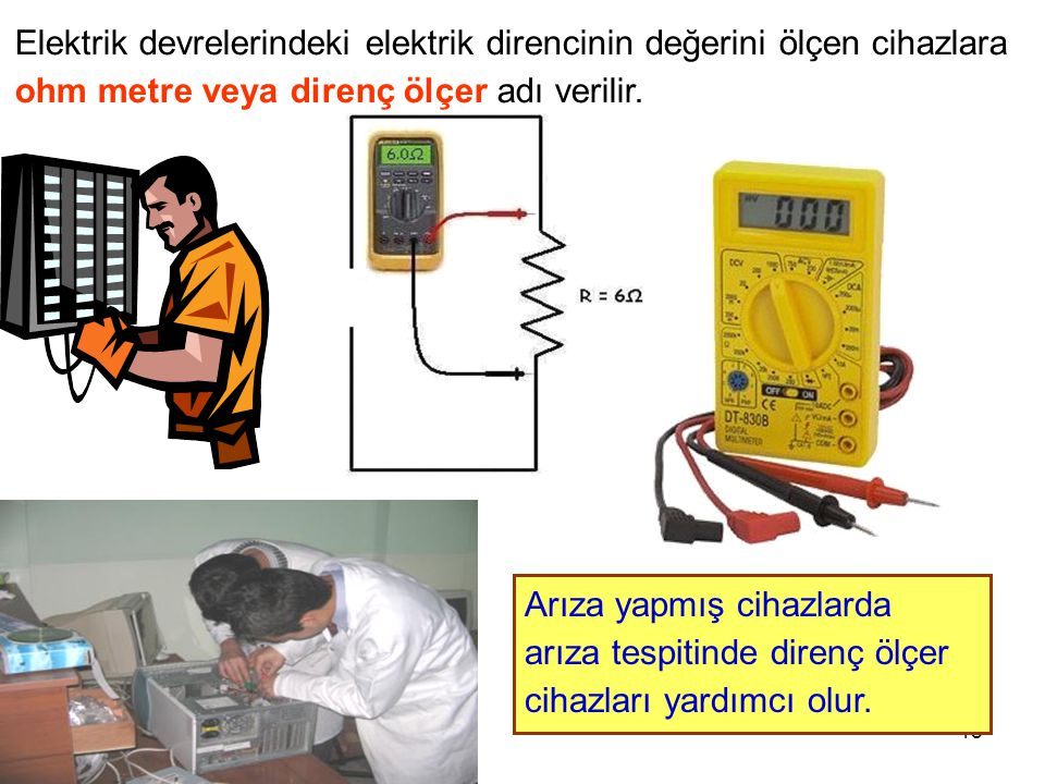 Elektrik devrelerindeki elektrik direncinin değerini ölçen cihazlara ohm metre veya direnç ölçer adı verilir.