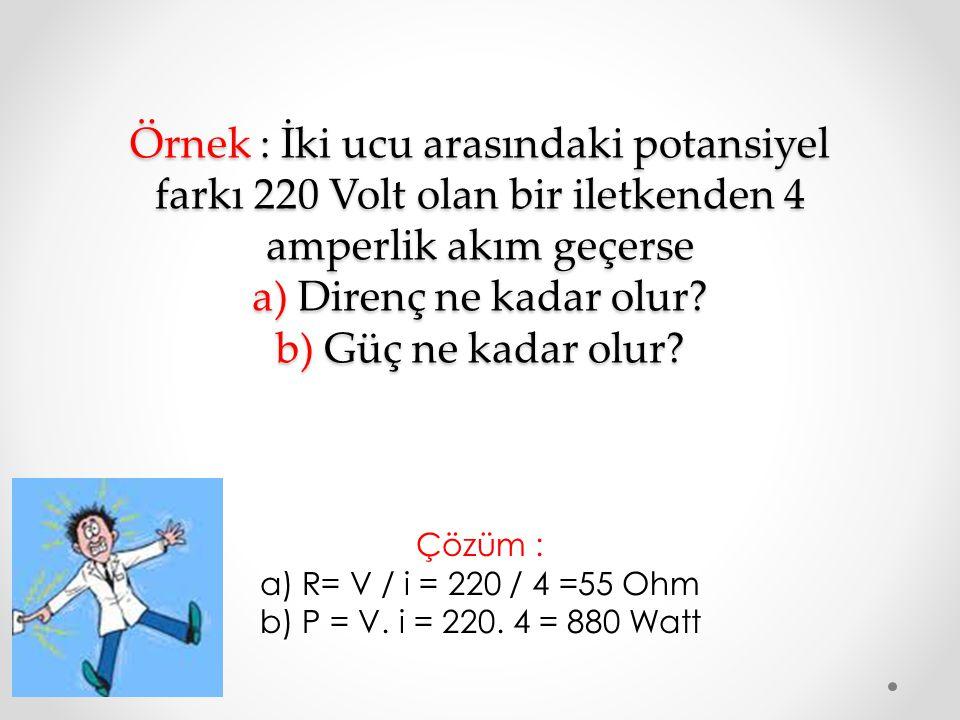 Çözüm : a) R= V / i = 220 / 4 =55 Ohm b) P = V. i = 220. 4 = 880 Watt