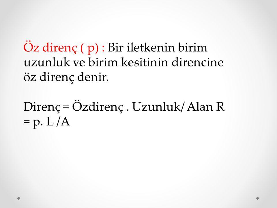 Öz direnç ( p) : Bir iletkenin birim uzunluk ve birim kesitinin direncine öz direnç denir.