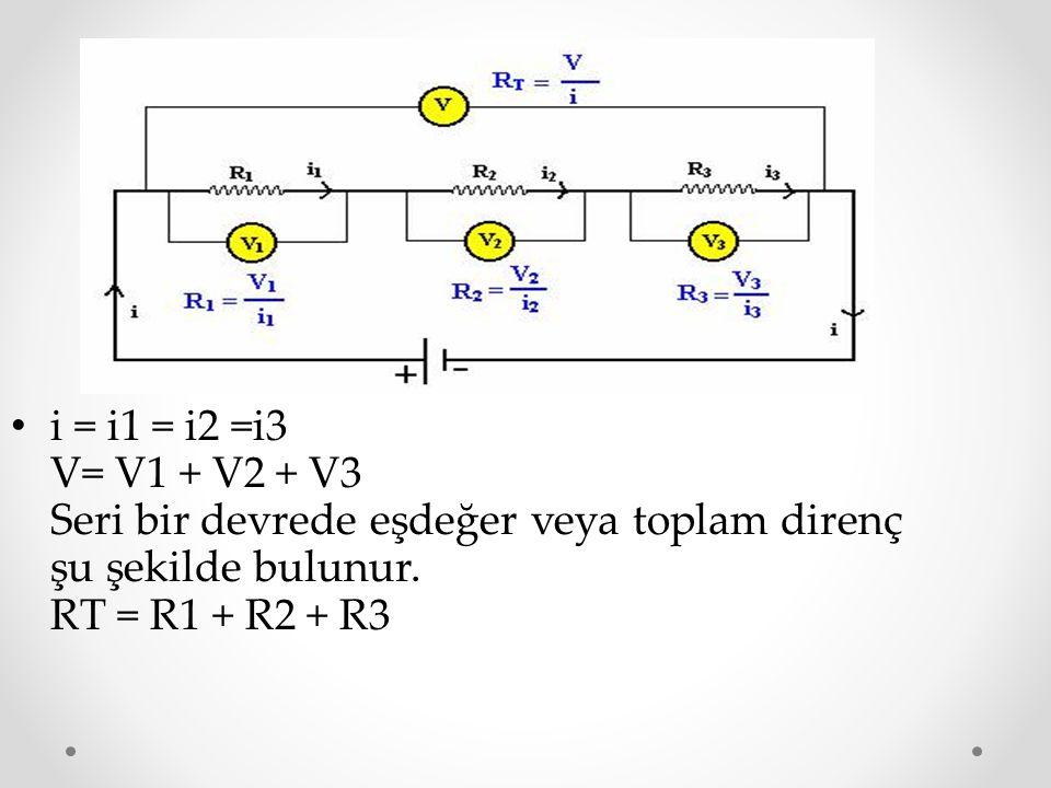 i = i1 = i2 =i3 V= V1 + V2 + V3 Seri bir devrede eşdeğer veya toplam direnç şu şekilde bulunur.