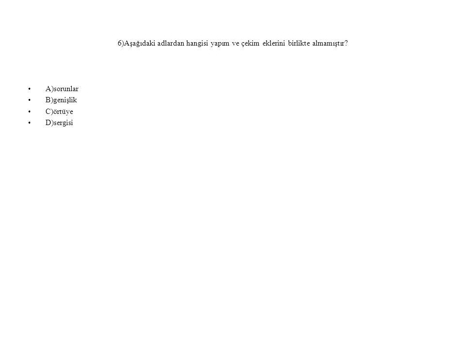 6)Aşağıdaki adlardan hangisi yapım ve çekim eklerini birlikte almamıştır