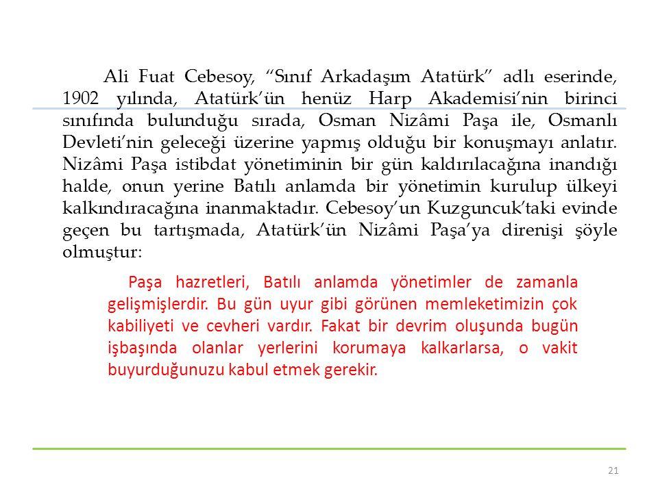 Ali Fuat Cebesoy, Sınıf Arkadaşım Atatürk adlı eserinde, 1902 yılında, Atatürk'ün henüz Harp Akademisi'nin birinci sınıfında bulunduğu sırada, Osman Nizâmi Paşa ile, Osmanlı Devleti'nin geleceği üzerine yapmış olduğu bir konuşmayı anlatır. Nizâmi Paşa istibdat yönetiminin bir gün kaldırılacağına inandığı halde, onun yerine Batılı anlamda bir yönetimin kurulup ülkeyi kalkındıracağına inanmaktadır. Cebesoy'un Kuzguncuk'taki evinde geçen bu tartışmada, Atatürk'ün Nizâmi Paşa'ya direnişi şöyle olmuştur: