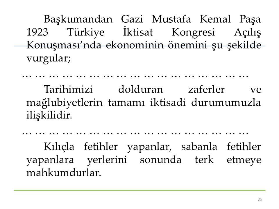 Başkumandan Gazi Mustafa Kemal Paşa 1923 Türkiye İktisat Kongresi Açılış Konuşması'nda ekonominin önemini şu şekilde vurgular; … … … … … … … … … … … … … … … … … Tarihimizi dolduran zaferler ve mağlubiyetlerin tamamı iktisadi durumumuzla ilişkilidir.