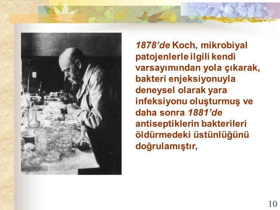 1878'de Koch, mikrobiyal patojenlerle ilgili kendi varsayımından yola çıkarak, bakteri enjeksiyonuyla deneysel olarak yara infeksiyonu oluşturmuş ve daha sonra 1881'de antiseptiklerin bakterileri öldürmedeki üstünlüğünü doğrulamıştır,
