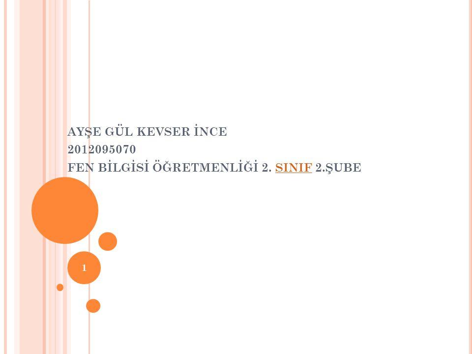 AYŞE GÜL KEVSER İNCE 2012095070 FEN BİLGİSİ ÖĞRETMENLİĞİ 2. SINIF 2.ŞUBE
