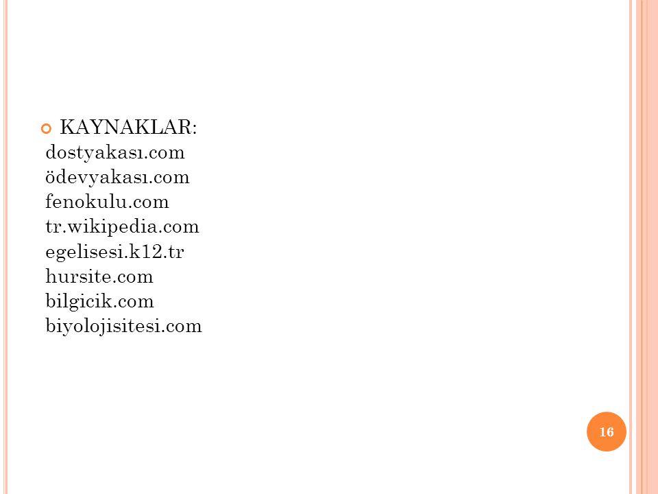 KAYNAKLAR: dostyakası.com. ödevyakası.com. fenokulu.com. tr.wikipedia.com. egelisesi.k12.tr. hursite.com.