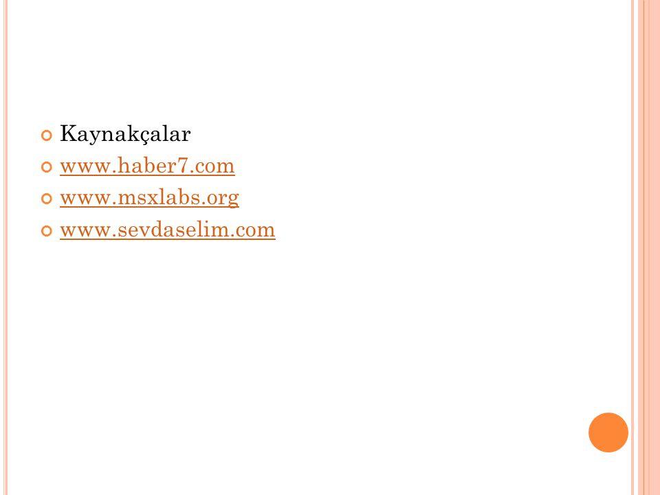 Kaynakçalar www.haber7.com www.msxlabs.org www.sevdaselim.com
