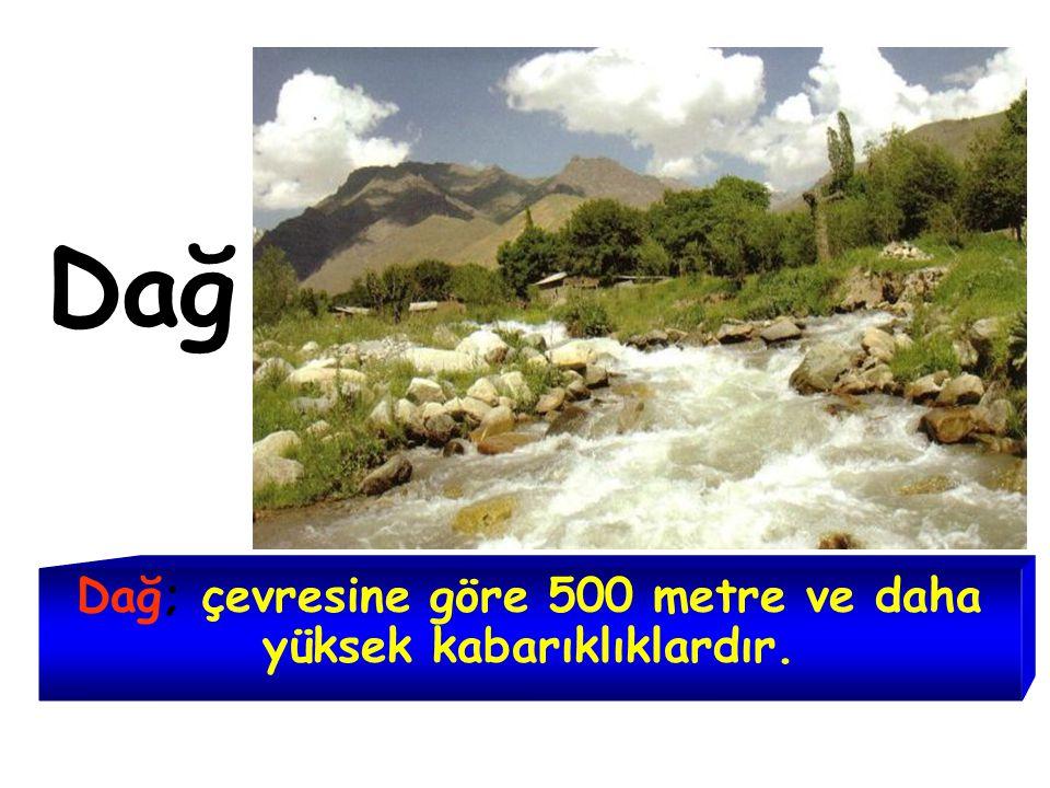 Dağ; çevresine göre 500 metre ve daha yüksek kabarıklıklardır.