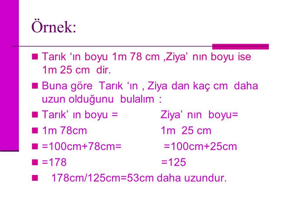 Örnek: Tarık 'ın boyu 1m 78 cm ,Ziya' nın boyu ise 1m 25 cm dir.