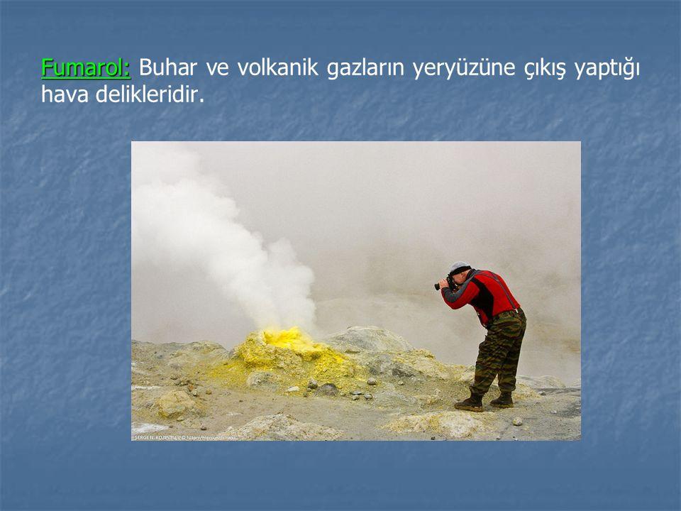Fumarol: Buhar ve volkanik gazların yeryüzüne çıkış yaptığı hava delikleridir.