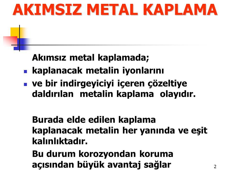 AKIMSIZ METAL KAPLAMA Akımsız metal kaplamada;