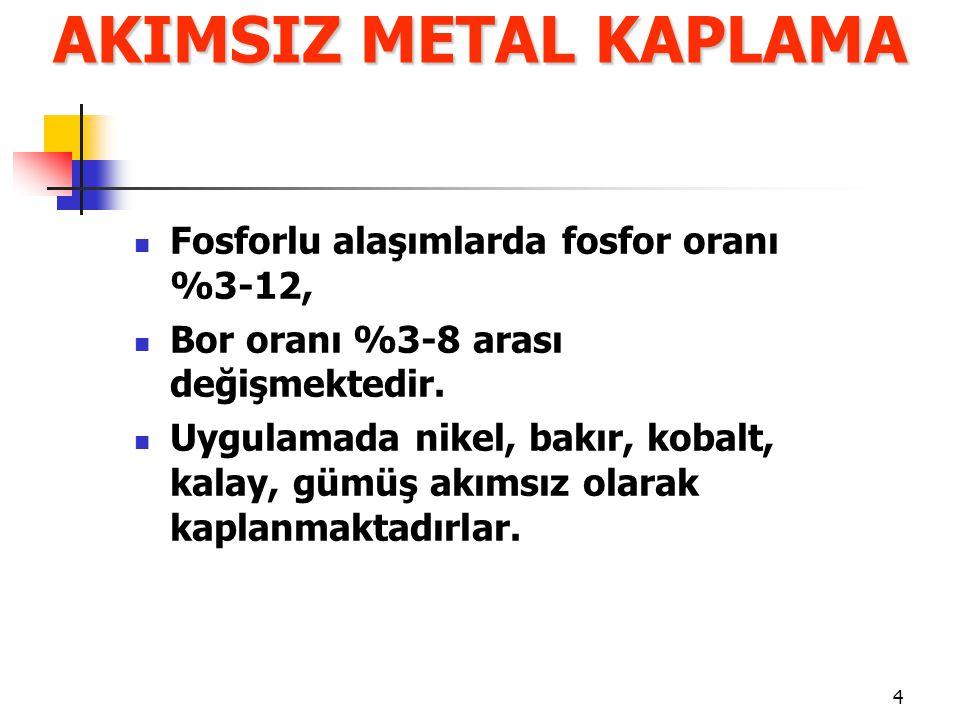 AKIMSIZ METAL KAPLAMA Fosforlu alaşımlarda fosfor oranı %3-12,