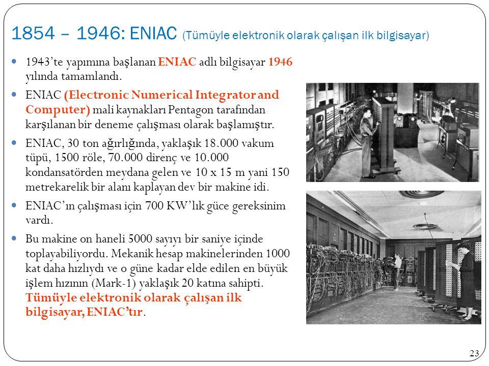 1854 – 1946: ENIAC (Tümüyle elektronik olarak çalışan ilk bilgisayar)