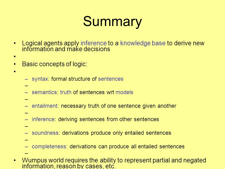 Summary Logical agents apply inference to a knowledge base to derive new information and make decisions.