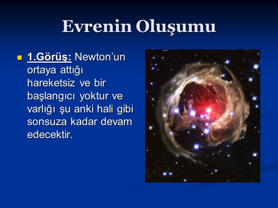 Evrenin Oluşumu 1.Görüş: Newton'un ortaya attığı hareketsiz ve bir başlangıcı yoktur ve varlığı şu anki hali gibi sonsuza kadar devam edecektir.