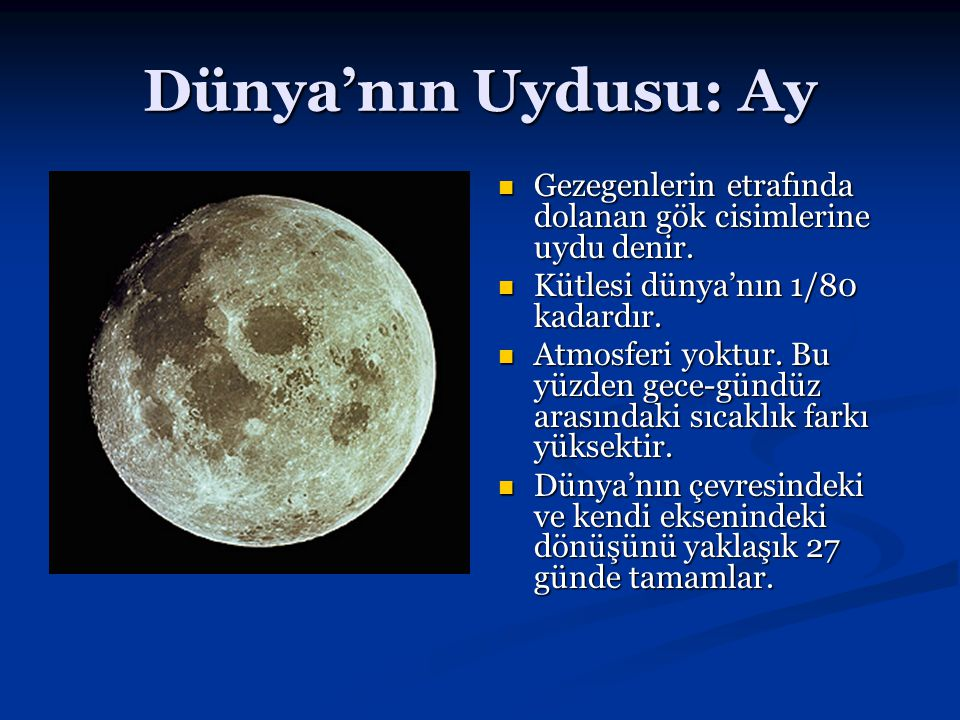 Dünya'nın Uydusu: Ay Gezegenlerin etrafında dolanan gök cisimlerine uydu denir. Kütlesi dünya'nın 1/80 kadardır.