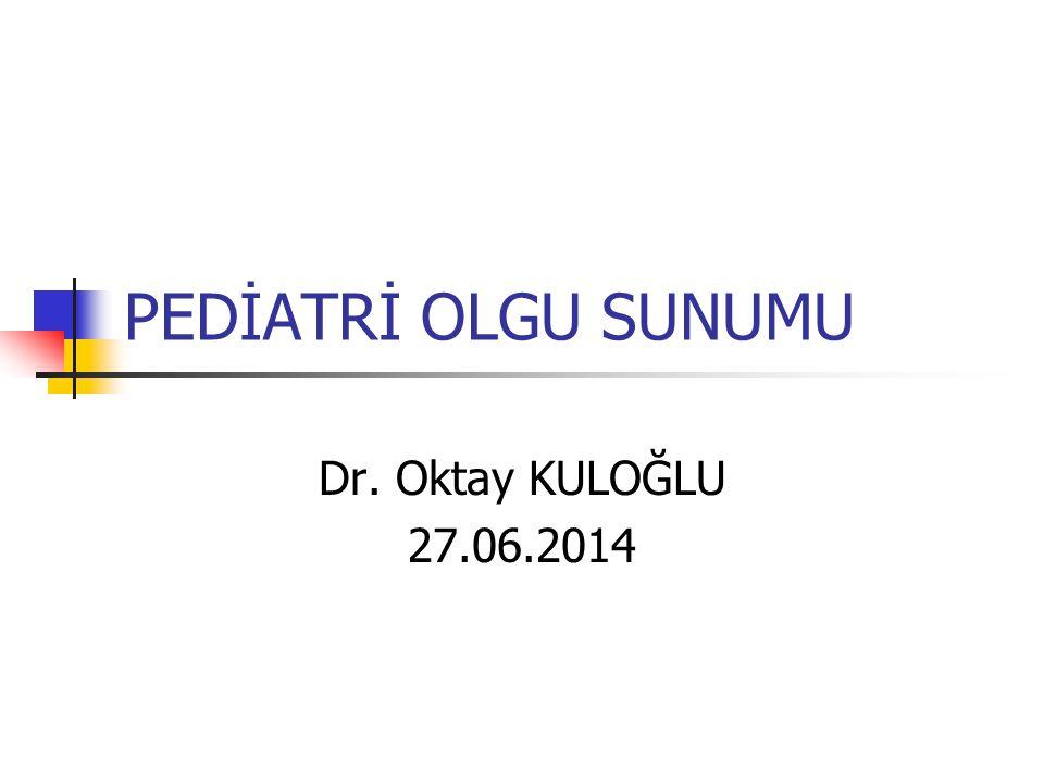 PEDİATRİ OLGU SUNUMU Dr. Oktay KULOĞLU 27.06.2014