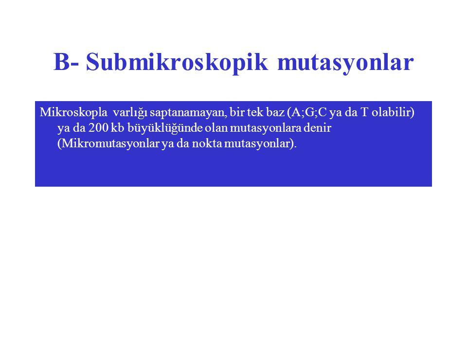 B- Submikroskopik mutasyonlar