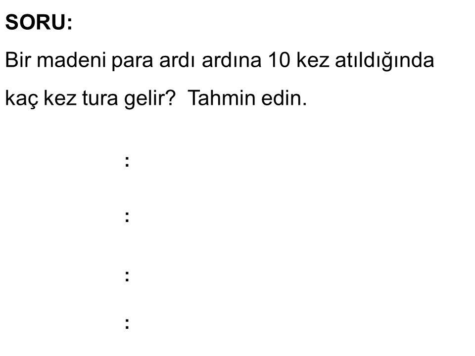 SORU: Bir madeni para ardı ardına 10 kez atıldığında kaç kez tura gelir Tahmin edin. : : : :